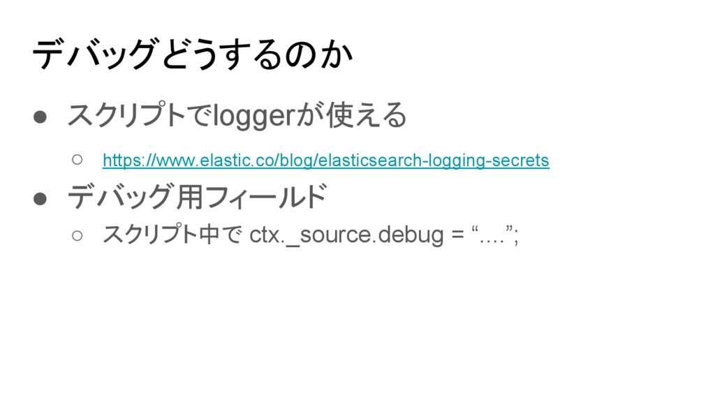 デバッグどうするのか ● スクリプトでloggerが使える ○ https://www.ela...