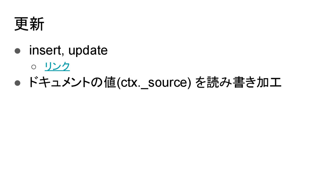 更新 ● insert, update ○ リンク ● ドキュメントの値(ctx._sourc...