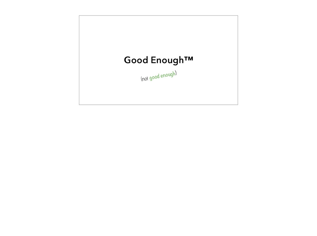 Good Enough™ (not good enough)