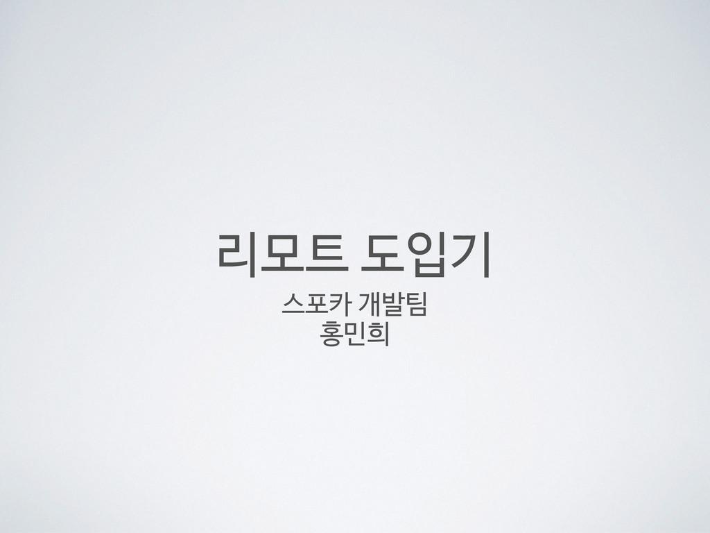 리모트 도입기 스포카 개발팀  홍민희