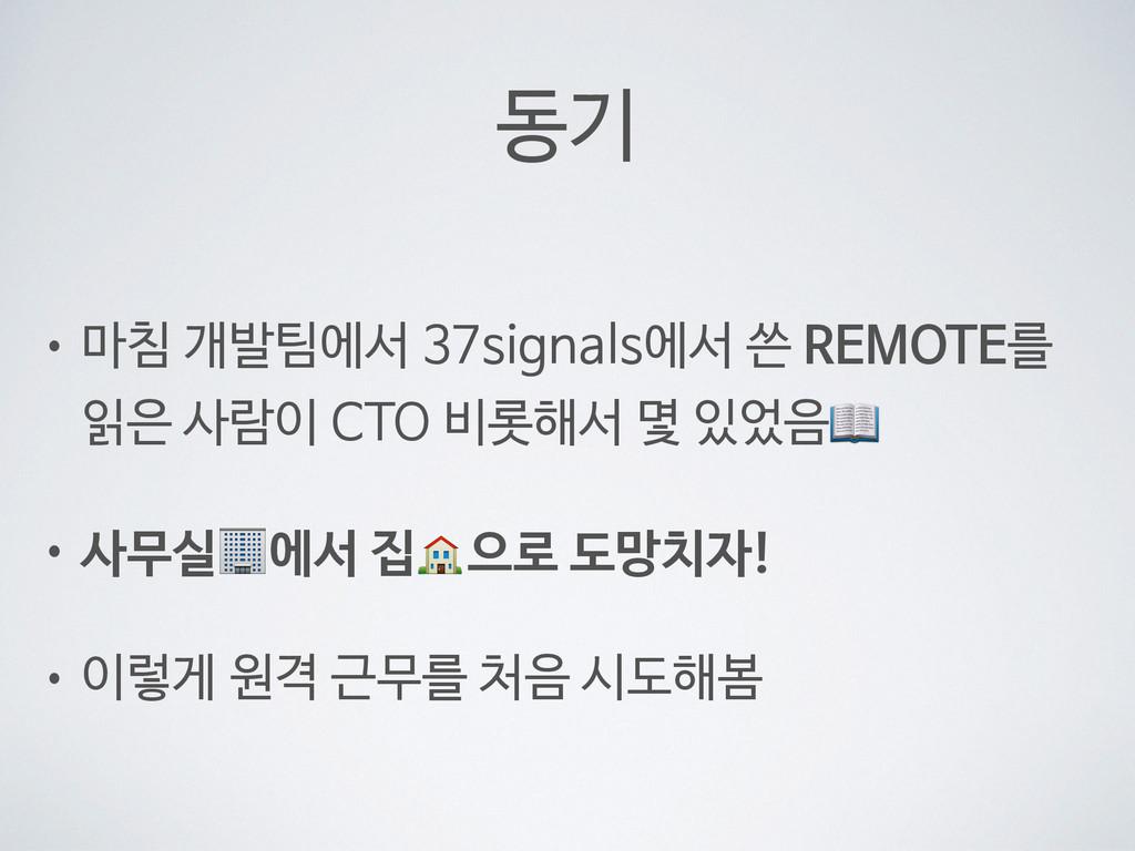 동기 • 마침 개발팀에서 37signals에서 쓴 REMOTE를 읽은 사람이 CTO ...