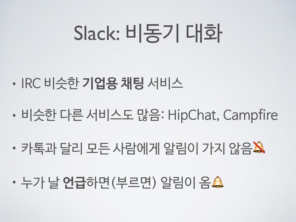 Slack: 비동기 대화 • IRC 비슷한 기업용 채팅 서비스  • 비슷한 다른 서비...