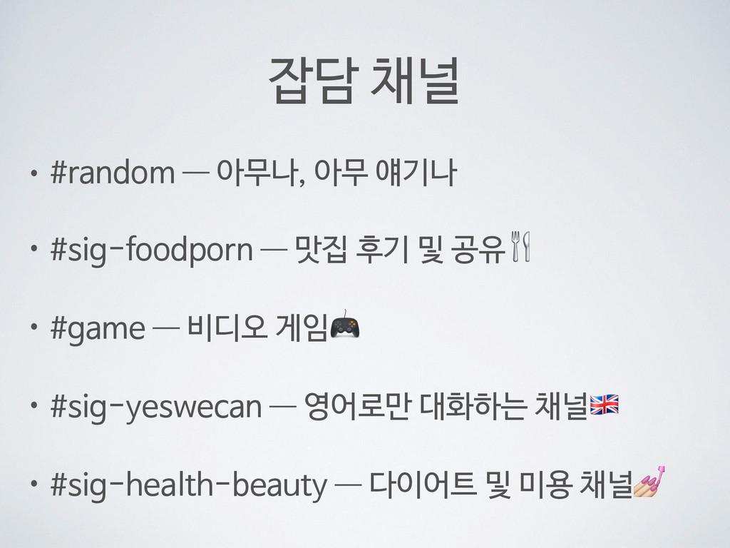 잡담 채널 • #random —― 아무나, 아무 얘기나  • #sig-foodporn...