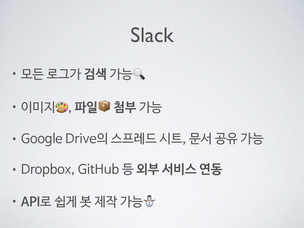 Slack • 모든 로그가 검색 가능  • 이미지, 파일 첨부 가능  • Google...