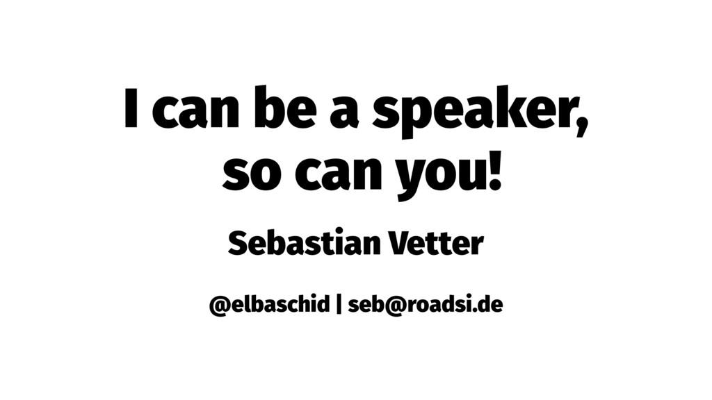 I can be a speaker, so can you! Sebastian Vette...