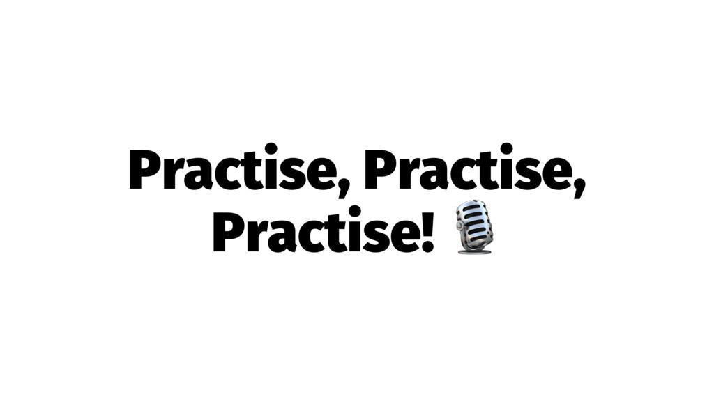 Practise, Practise, Practise! !