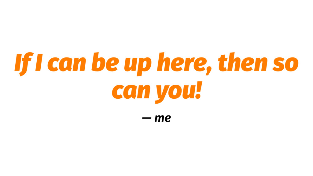 If I can be up here, then so can you! — me