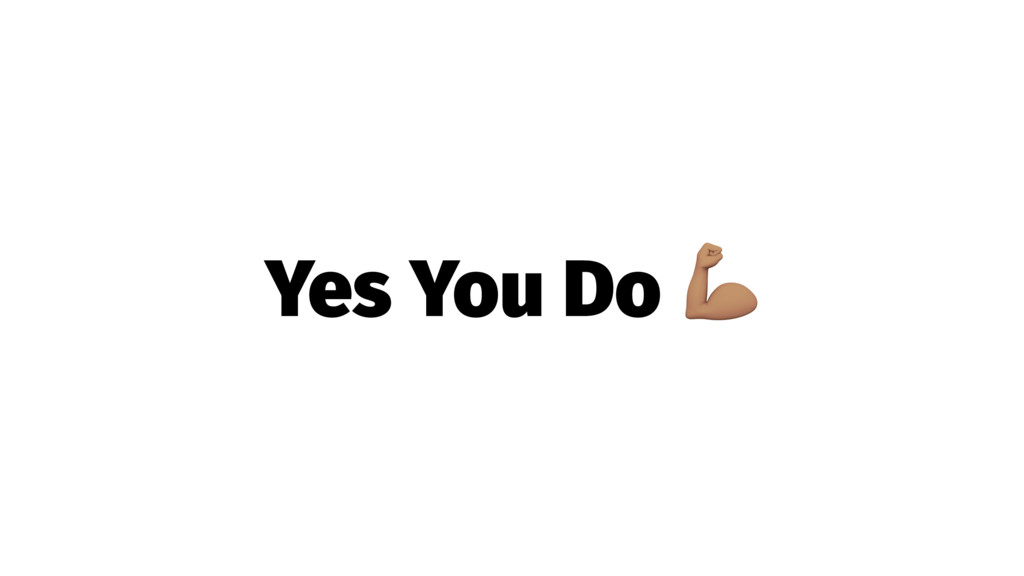Yes You Do !