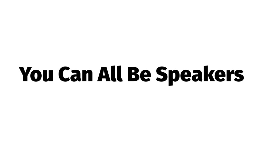 You Can All Be Speakers