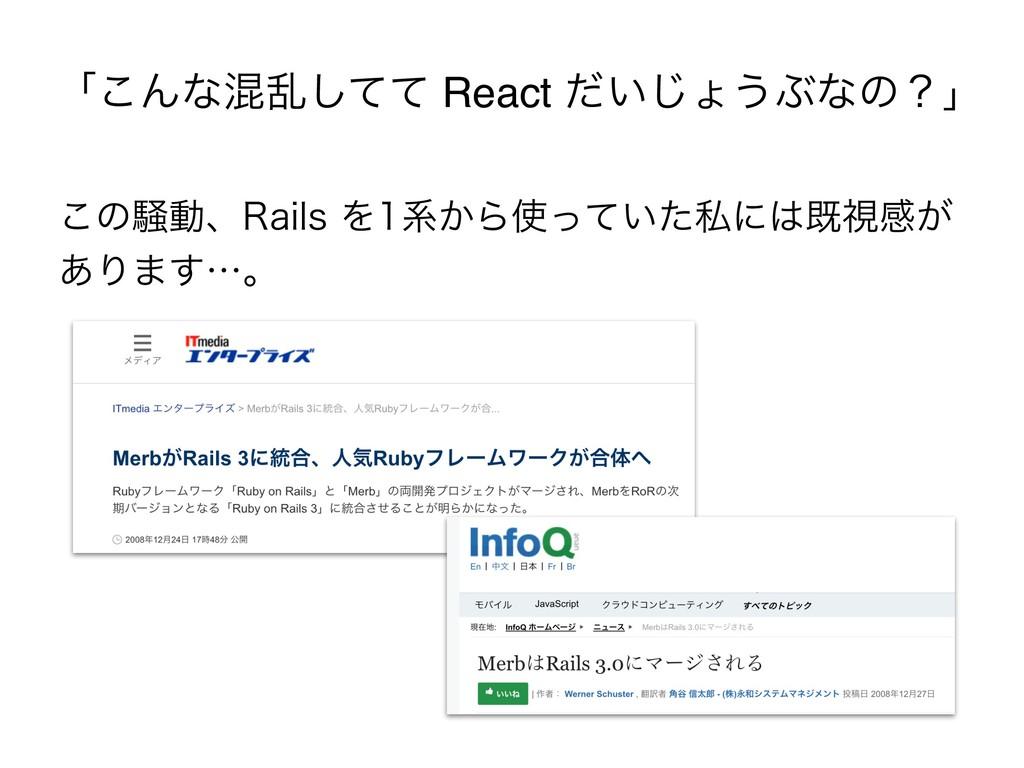 ʮ͜Μͳࠞཚͯͯ͠ React ͍ͩ͡ΐ͏Ϳͳͷʁʯ ͜ͷ૽ಈɺ3BJMTΛܥ͔Β͍ͬͯ...