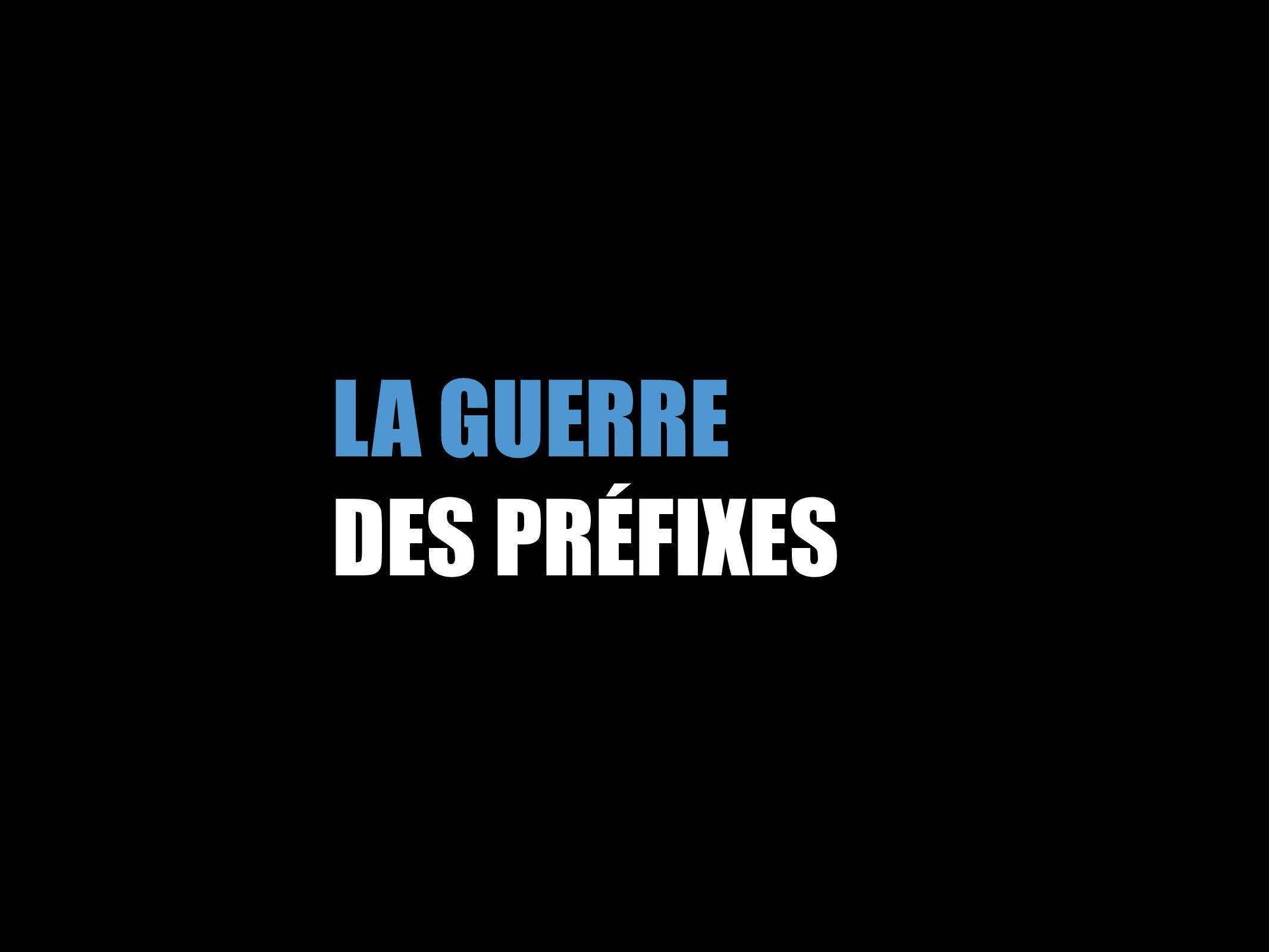 LA GUERRE DES PRÉFIXES