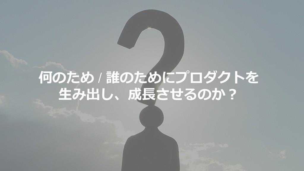 6 何のため / 誰のためにプロダクトを 生み出し、成長させるのか?