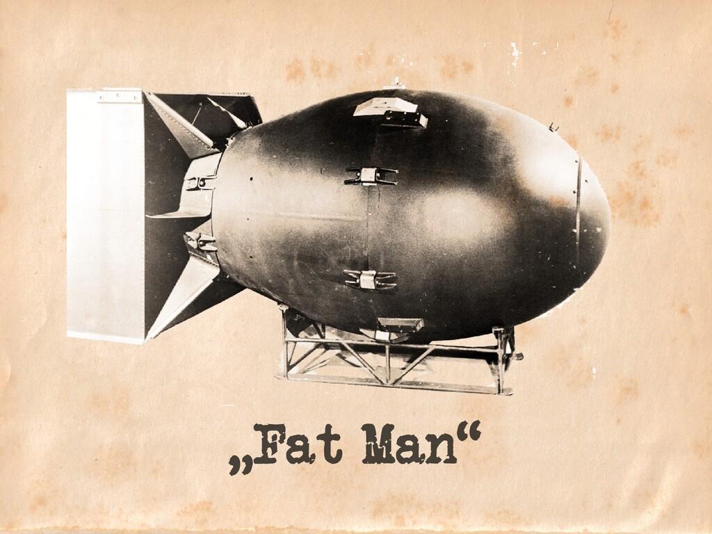 """""""Fat Man"""""""