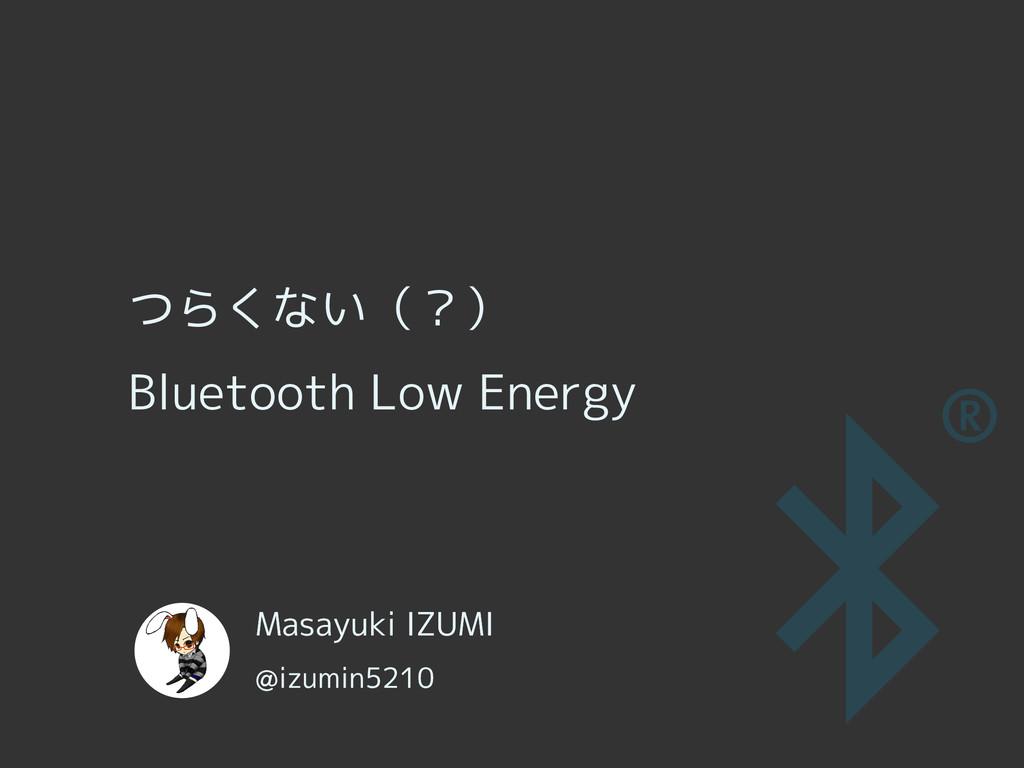 つらくない(?) Bluetooth Low Energy Masayuki IZUMI @i...
