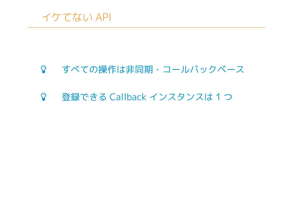 イケてない API  すべての操作は非同期・コールバックベース  登録できる Callba...