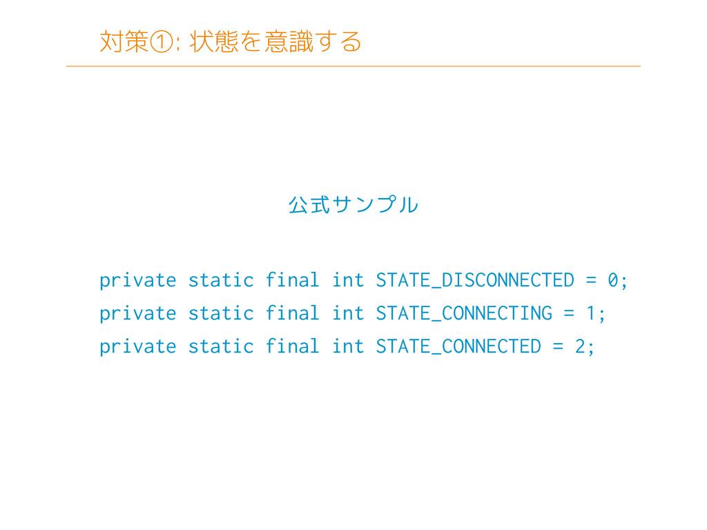対策①: 状態を意識する private static final int STATE_DIS...