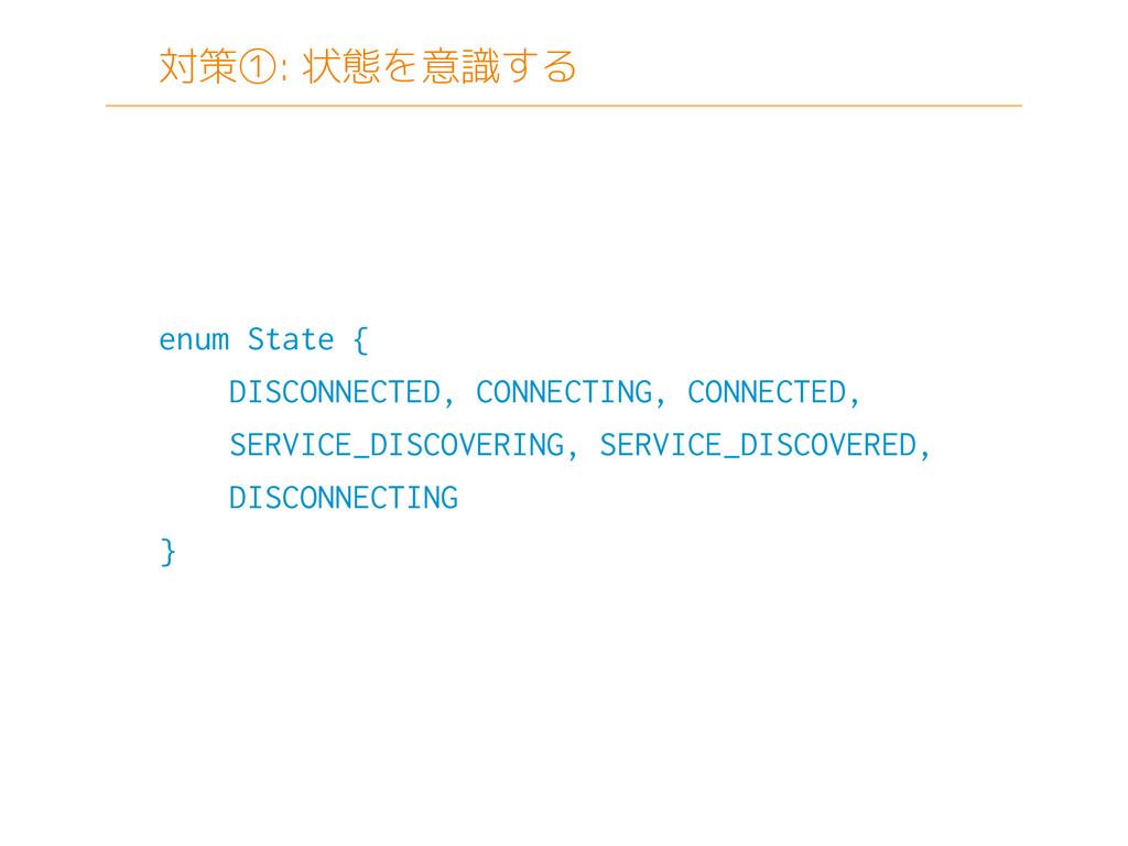 対策①: 状態を意識する enum State { DISCONNECTED, CONNECT...