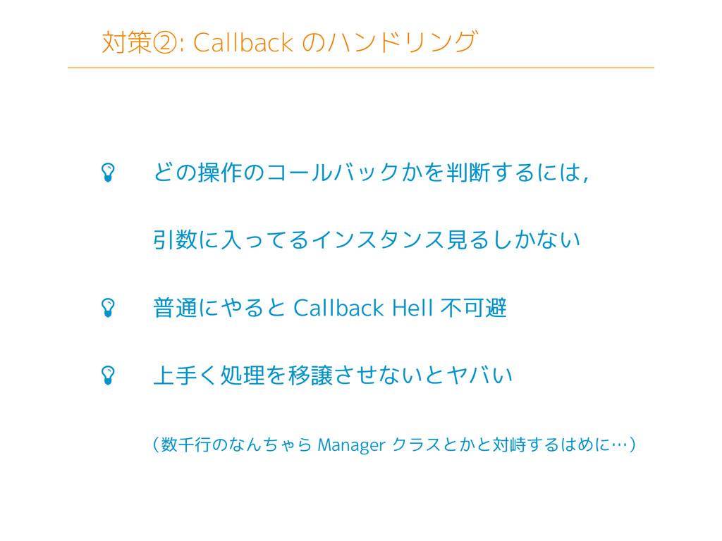 対策②: Callback のハンドリング  どの操作のコールバックかを判断するには, 引数...