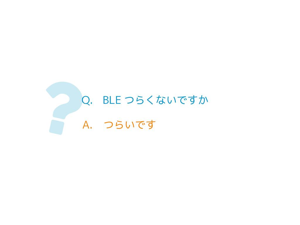 Q. BLE つらくないですか A. つらいです