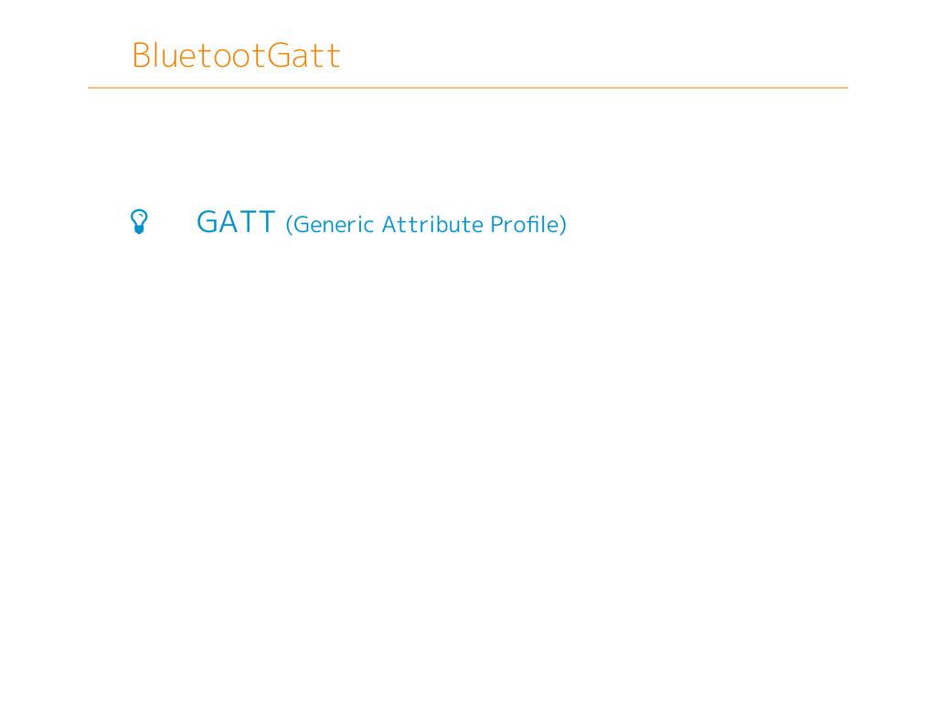 BluetootGatt  GATT (Generic Attribute Profile)