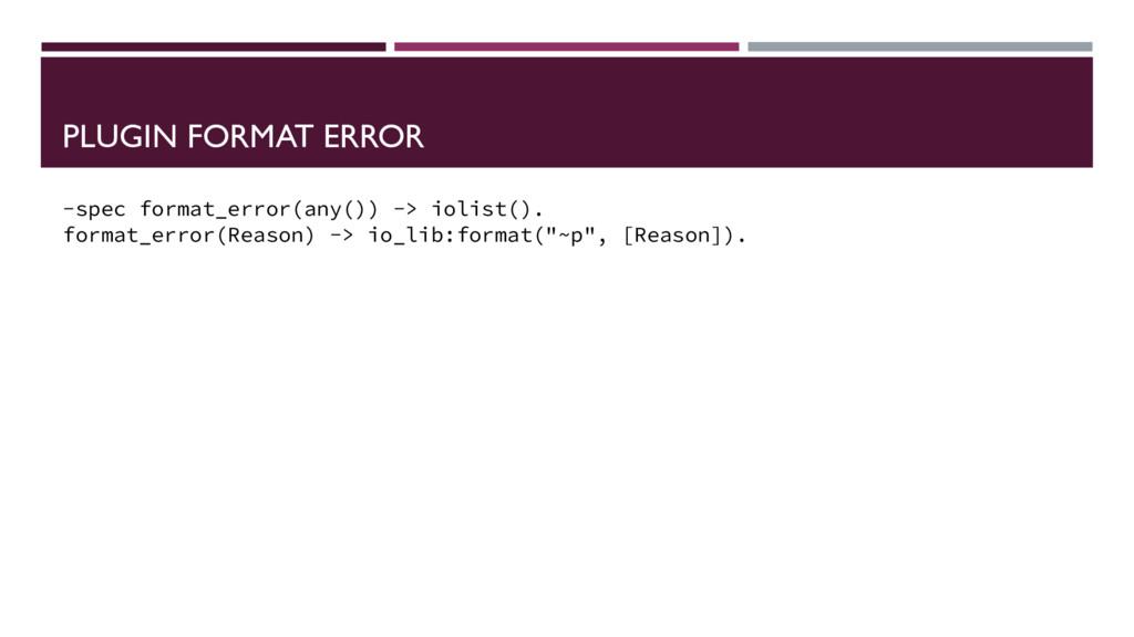 PLUGIN FORMAT ERROR -spec format_error(any()) -...