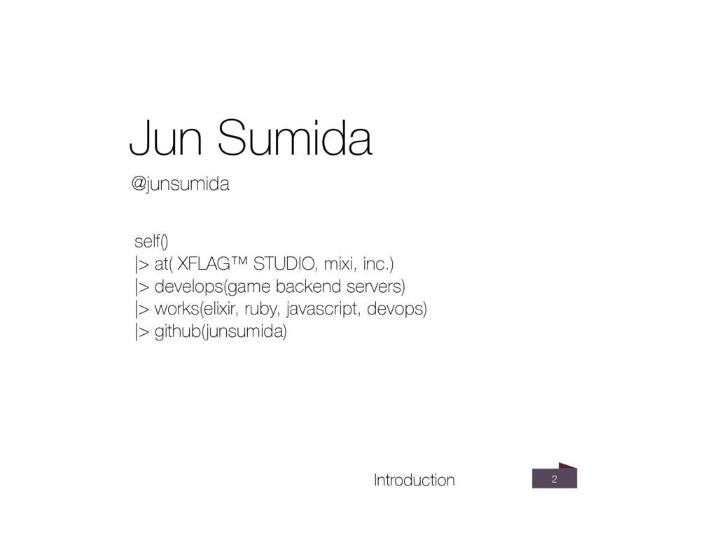 2 Introduction @junsumida Jun Sumida self() |>...