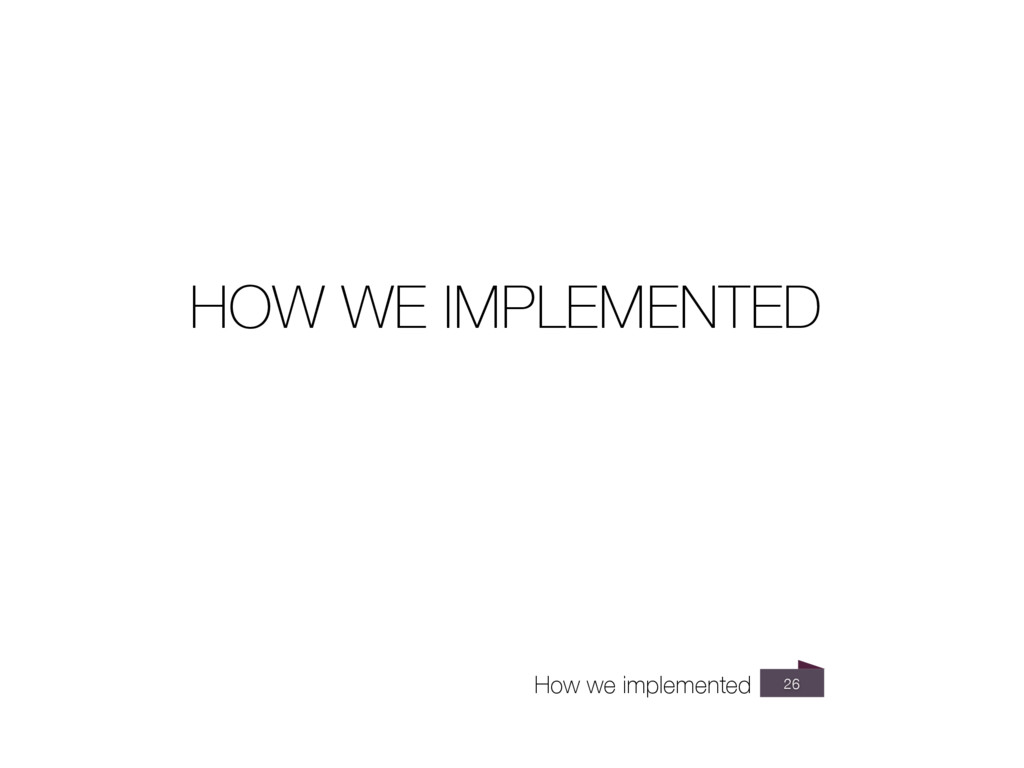26 How we implemented HOW WE IMPLEMENTED