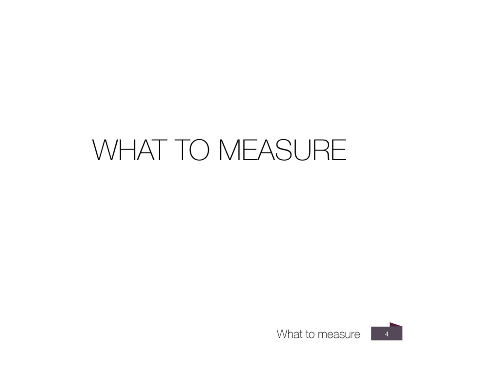 4 WHAT TO MEASURE What to measure