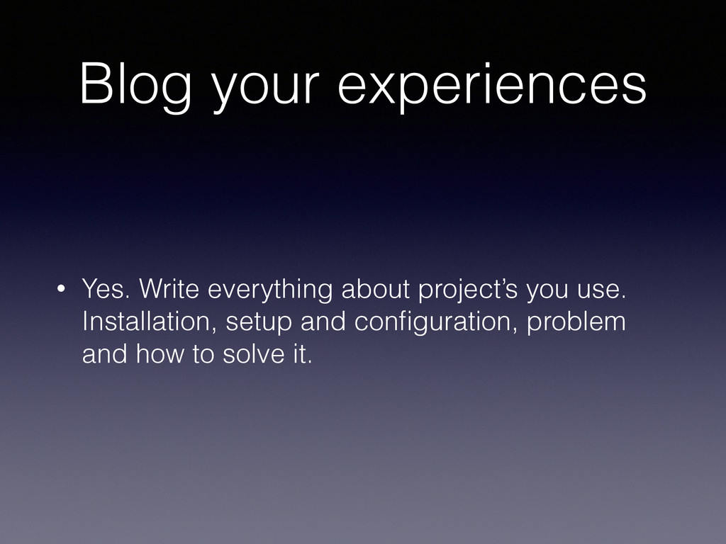 Blog your experiences • Yes. Write everything a...