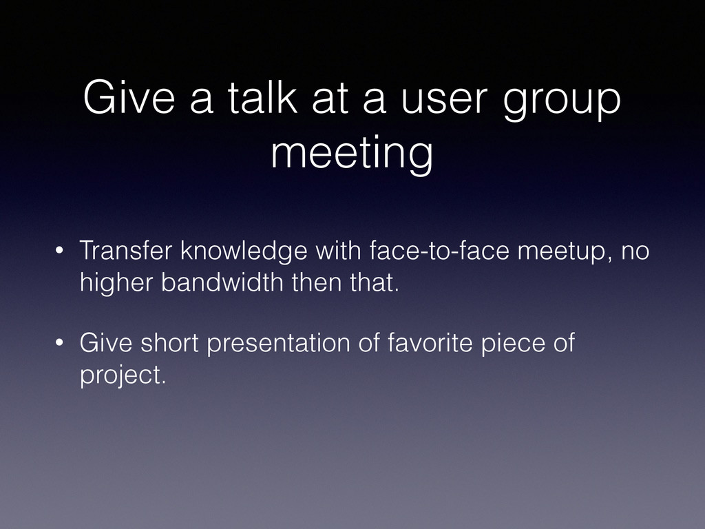 Give a talk at a user group meeting • Transfer ...