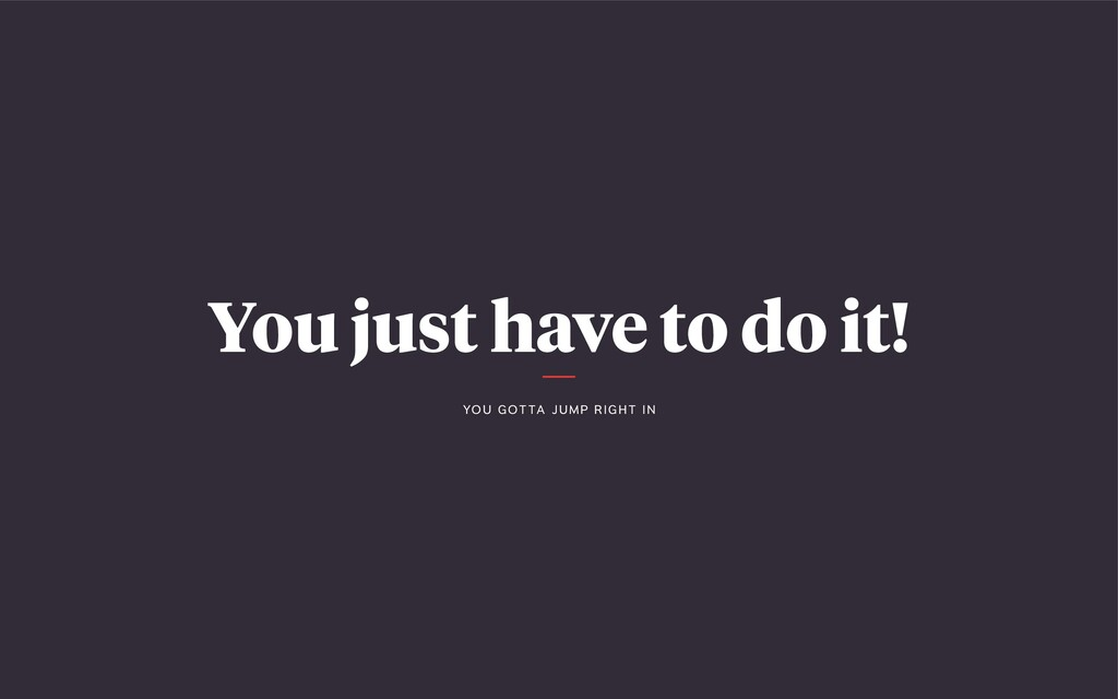 You just have to do it! YO U G OT TA J U M P R ...