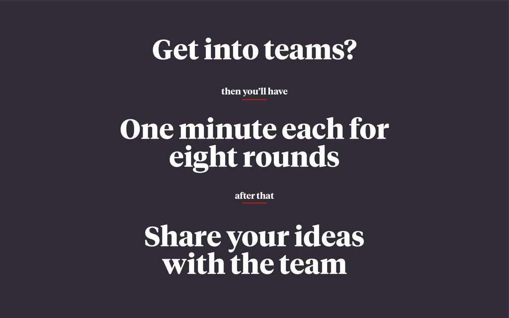 Get into teams? One minute each for eight round...