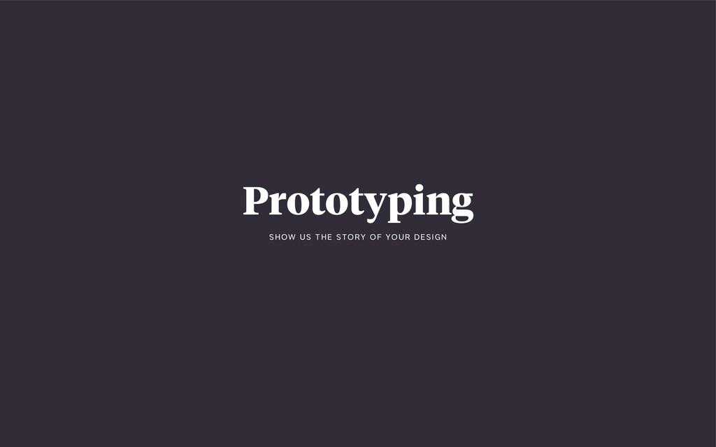 Prototyping S H OW U S T H E S TO RY O F YO U R...