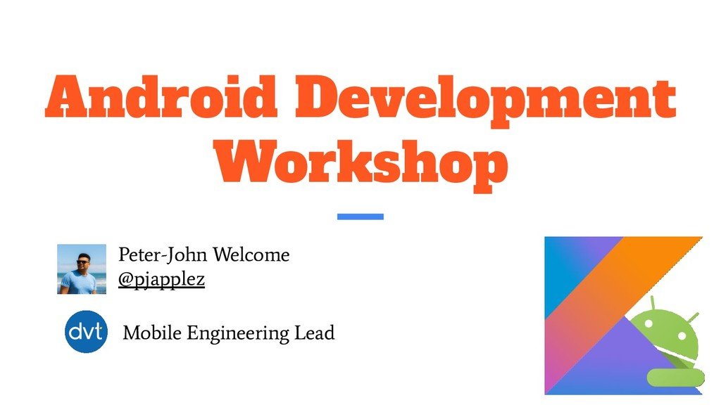 Android Development Workshop Peter-John Welcome...