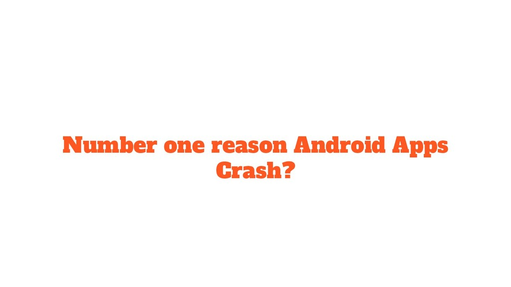 Number one reason Android Apps Crash?