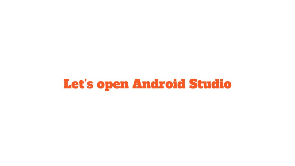 Let's open Android Studio