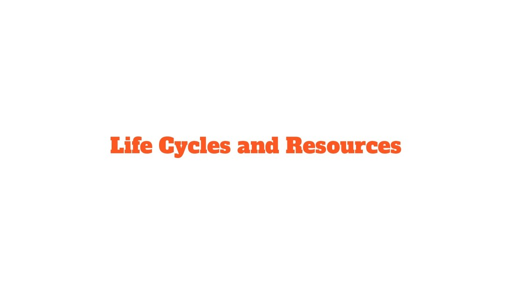 Life Cycles and Resources
