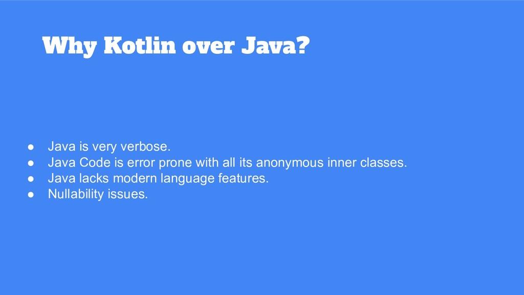 Why Kotlin over Java? ● Java is very verbose. ●...