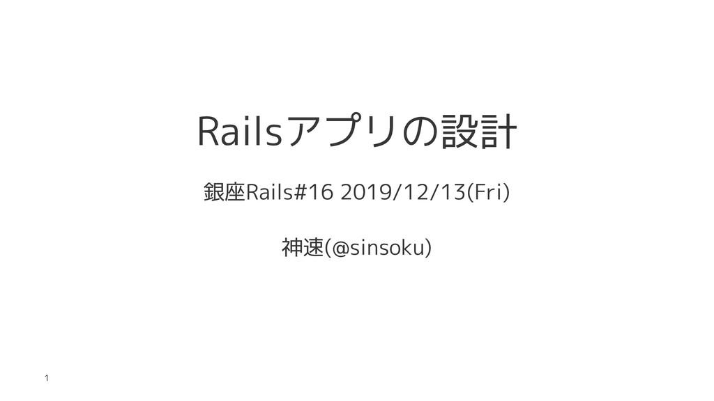 Railsアプリの設計 銀座Rails#16 2019/12/13(Fri) 神速(@sins...