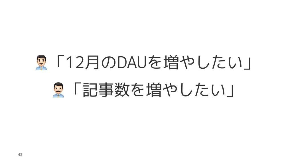 ! 「12月のDAUを増やしたい」 ! 「記事数を増やしたい」 42