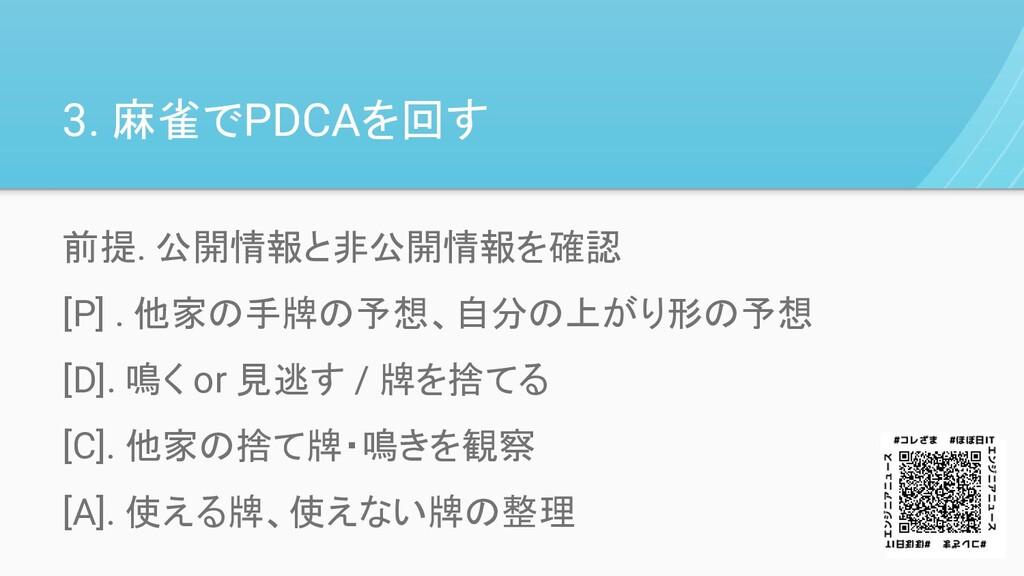 3. 麻雀でPDCAを回す 前提. 公開情報と非公開情報を確認 [P] . 他家の手牌の予想、...