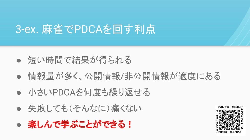 3-ex. 麻雀でPDCAを回す利点 ● 短い時間で結果が得られる ● 情報量が多く、公開情報...