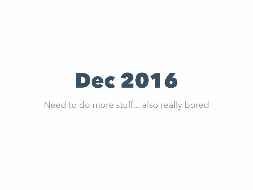 Dec 2016 Need to do more stuff... also really b...