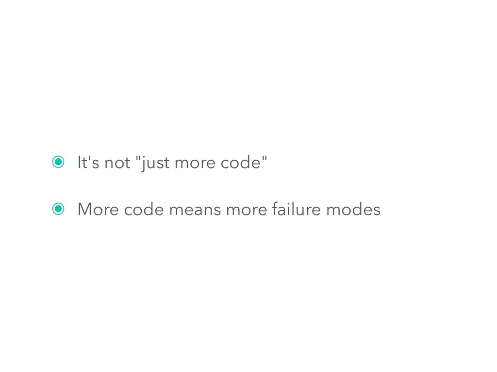 "๏ It's not ""just more code"" ๏ More code means m..."
