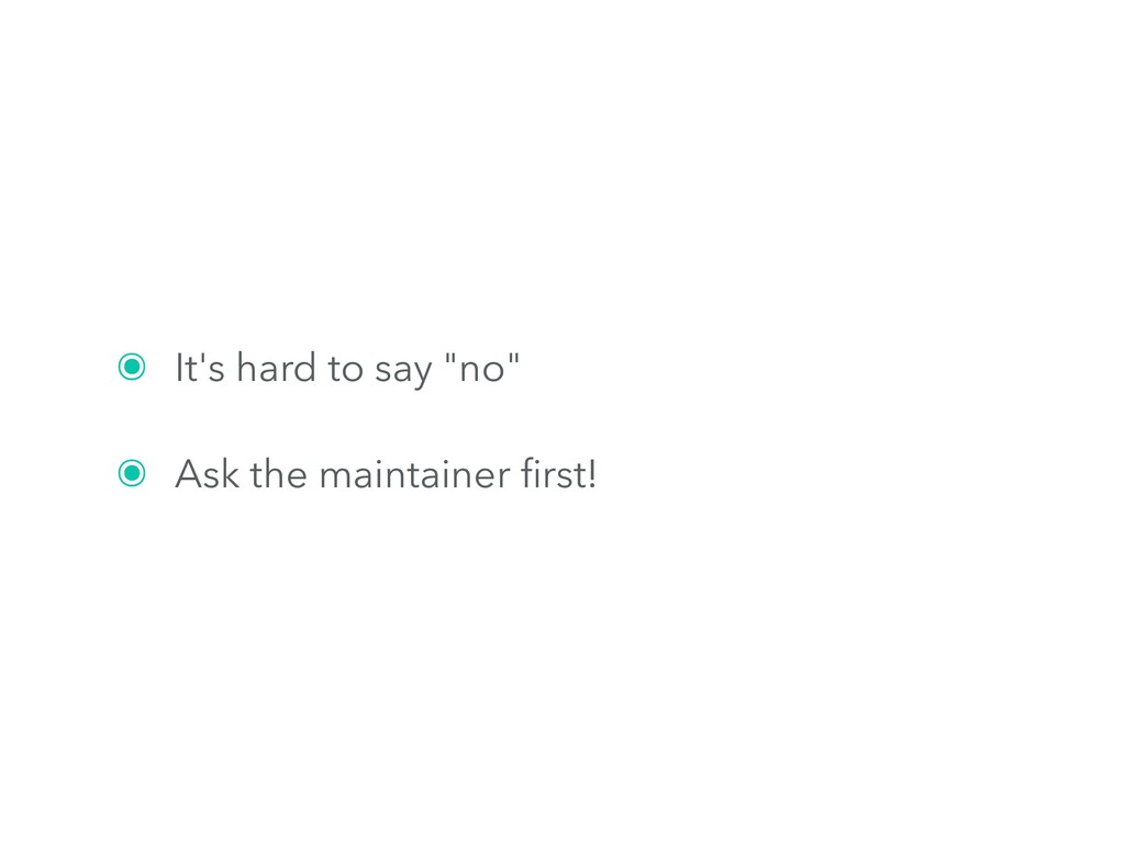 "๏ It's hard to say ""no"" ๏ Ask the maintainer fir..."