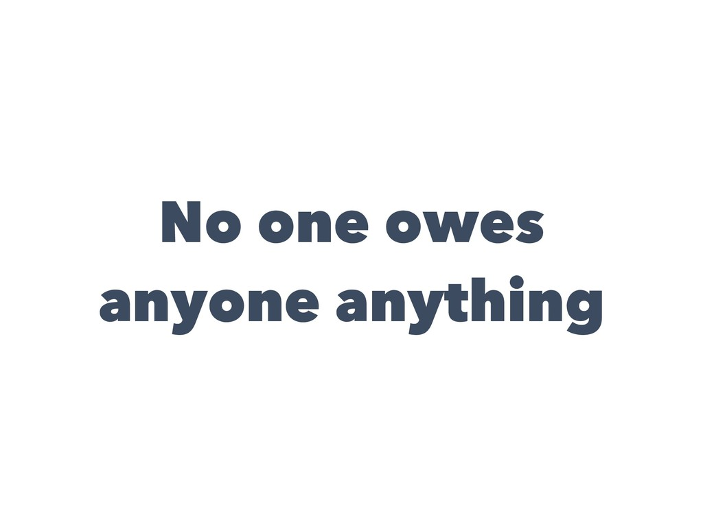 No one owes anyone anything