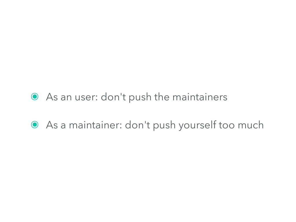 ๏ As an user: don't push the maintainers ๏ As a...