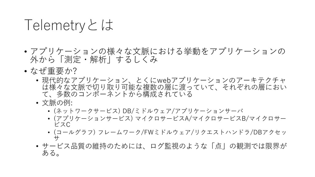 Telemetryとは • アプリケーションの様々な文脈における挙動をアプリケーションの 外か...