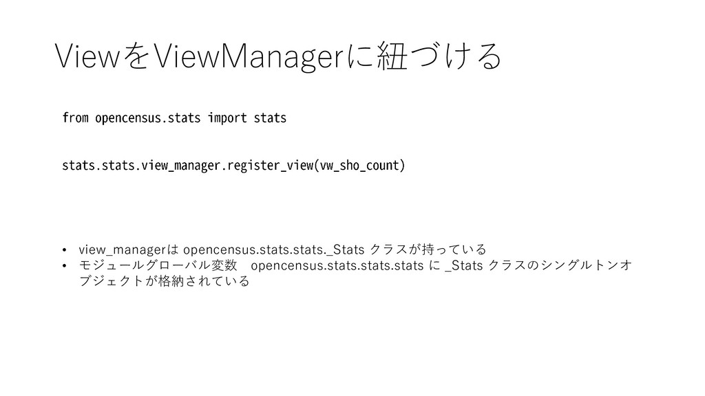 ViewをViewManagerに紐づける • view_managerは opencensu...
