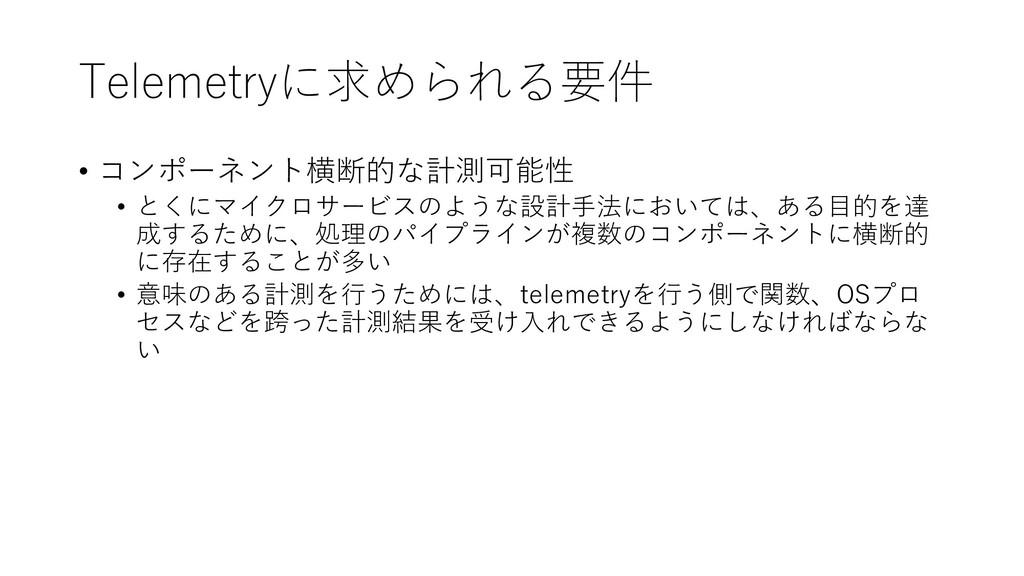 Telemetryに求められる要件 • コンポーネント横断的な計測可能性 • とくにマイクロサ...